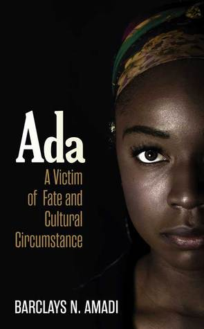 Ada: A Victim of Fate and Cultural Circumstance  by  Barclays N. Amadi