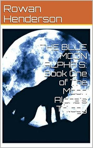 The Blue Moon Alphas (The Moon Alphas Trilogy, #1) Rowan Henderson