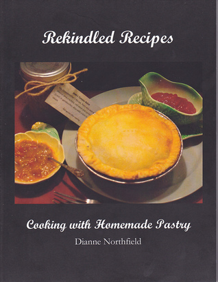 Rekindled Recipes: Cooking with Homemade Pastry Dianne Northfield