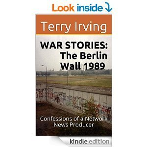 WAR STORIES: The Berlin Wall 1989: Confessions of a Network News Producer Terry  Irving