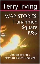 WAR STORIES: Tiananmen Square 1989: Confessions of a Network News Producer  by  Terry  Irving
