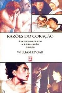 Razões do Coração, Reconquistando a Persuasão Cristã  by  William Edgar