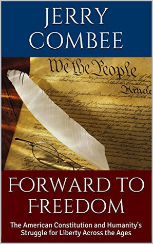 Forward to Freedom: The American Constitution and Humanitys Struggle for Liberty Across the Ages Jerry Combee