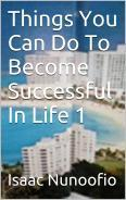 Things You Can Do To Become Successful In Life 1 Isaac Nunoofio