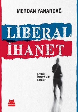 Liberal İhanet - Siyasal İslama Biat Edenler  by  Merdan Yanardağ