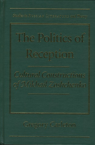 The Politics of Reception: Critical Constructions of Mikhail Zoshchenko  by  Gregory Carleton