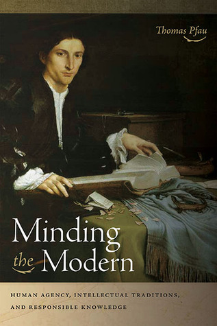 Minding the Modern: Human Agency, Intellectual Traditions, and Responsible Knowledge Thomas Pfau