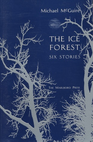 The Ice Forest: Six Stories  by  Michael McGuire