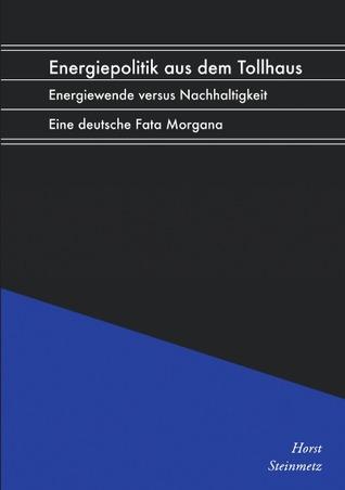 Energiepolitik aus dem Tollhaus: Energiewende versus Nachhaltigkeit. Eine deutsche Fata Morgana Horst Steinmetz