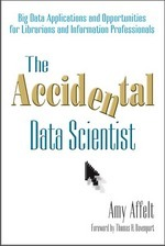 The Accidental Data Scientist: Big Data Applications and Opportunities for Librarians and Information Professionals Amy Affelt