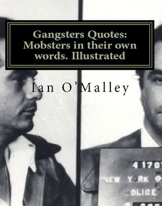 Gangsters Quotes: Mobsters in Their Own Words. Illustrated Ian OMalley