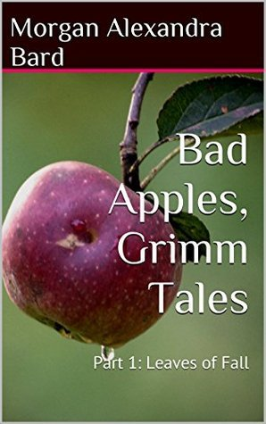 Bad Apples, Grimm Tales: Part 1: Leaves of Fall Morgan Alexandra Bard