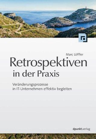Retrospektiven in der Praxis: Veränderungsprozesse in IT-Unternehmen effektiv begleiten Marc Löffler