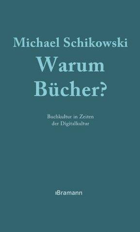 Warum Bücher?: Buchkultur in Zeiten der Digitalkultur  by  Michael Schikowski