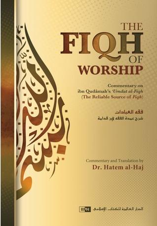 The Fiqh of Worship: Commentary on Ibn Qudamahs Umdat al-Fiqh Dr. Hatem al-Haj