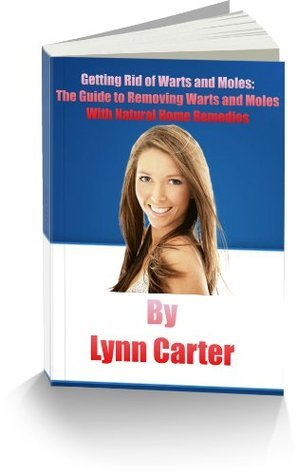 Getting Rid of Warts and Moles: The Guide to Removing Warts and Moles With Natural Home Remedies Lynn Carter