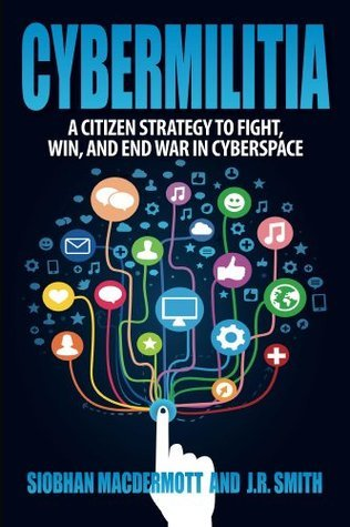 Cybermilitia: A Citizen Strategy to Fight, Win, and End War in Cyberspace  by  Siobhan MacDermott