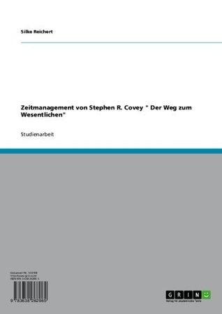 Zeitmanagement von Stephen R. Covey  Der Weg zum Wesentlichen  by  Silke Reichert