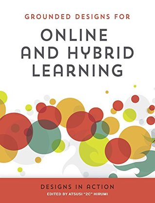 Online & Hybrid Learning Designs in Action (Grounded Designs for Online & Hybrid Learning Book 2) Atsusi 2c Hirumi