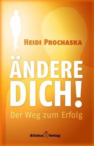ÄNDERE DICH! Der Weg zum Erfolg Heidi Prochaska