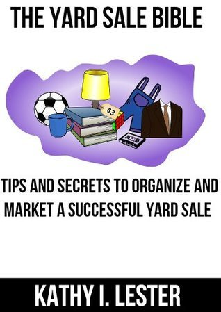 The Yard Sale Bible: Tips and Secrets to Organize and Market a Successful Yard Sale Kathy I. Lester