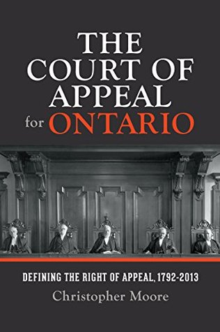The Court of Appeal for Ontario: Defining the Right of Appeal in Canada, 1792-2013  by  Christopher  Moore