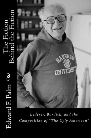 The Fiction Behind the Fiction: Lederer, Burdick, and the Composition of The Ugly American  by  Edward F. Palm