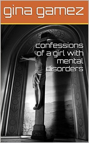 confessions of a girl with mental disorders  by  gina Gamez