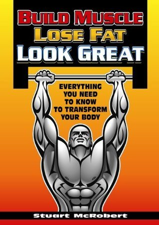 Build Muscle, Lose Fat, Look Good Stuart McRobert