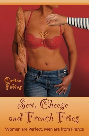 Sex, Cheese and French Fries--Women Are Perfect, Men Are from France Carine Fabius