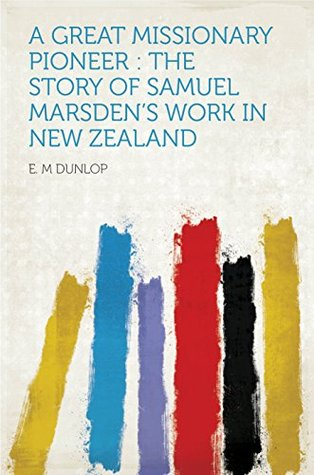 A Great Missionary Pioneer : the Story of Samuel Marsdens Work in New Zealand E.M. Dunlop
