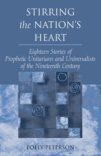 Stirring the Nations Heart: Eighteen Stories of Prophetic Unitarians and Universalists of the Nineteenth Century  by  Unitarian Universalist Association