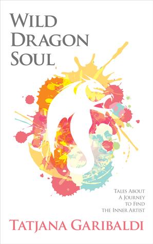 Wild Dragon Soul: Tales About a Journey to Find the Inner Artist Tatjana Garibaldi