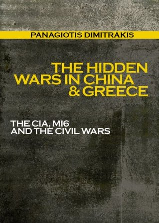 The Hidden Wars in China & Greece: The CIA, MI6 and the Civil Wars  by  Panagiotis Dimitrakis