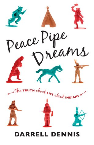 Peace Pipe Dreams: The Truth about Lies about Indians  by  Darrell Dennis