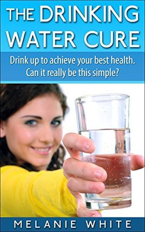 The Drinking Water Cure: Drink up to achieve your best health. Can it really be this simple?  by  Melanie White