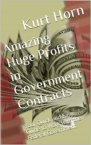 Amazing Huge Profits in Government Contracts: Your Quick and Easy Guide to Work with the Federal Government  by  Kurt Horn