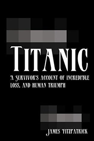 Titanic: A Survivors Account of Incredible Loss, and Human Triumph  by  James Fitzpatrick