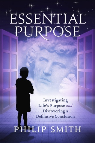 Essential Purpose: Investigating Lifes Purpose and Discovering a Definitive Conclusion  by  Philip Smith