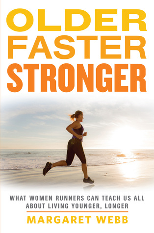 Older, Faster, Stronger: One runners quest to find out how women are running into their 50s, 60s and beyond, and what that can teach us all about living younger, longer Margaret   Webb