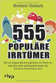 555 populäre Irrtümer: Warum Angela Merkel eigentlich ein Wessi ist, man Eier nicht abschrecken muss und Erdnüsse keine Nüsse sind Norbert Golluch