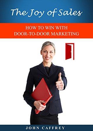 The Joy of Sales: HOW TO WIN WITH DOOR-TO-DOOR MARKETING John Caffrey
