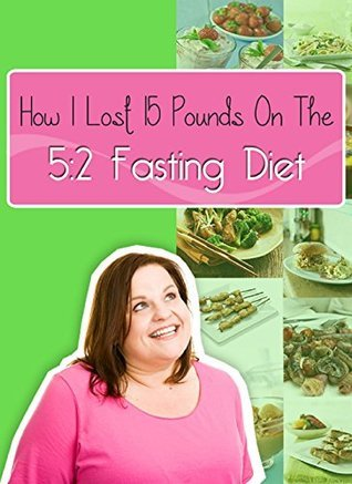 My 5:2 Fasting Success - How I Lost 15 Pounds On The 5:2 Fasting Diet  by  My Weight Loss Dream