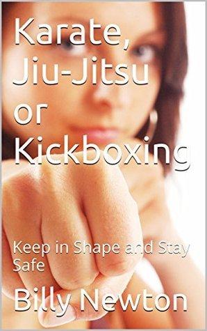 Karate, Jiu-Jitsu or Kickboxing: Keep in Shape and Stay Safe Billy Newton
