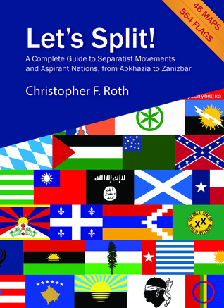 Lets Split! A Complete Guide to Separatist Movements and Aspirant Nations, from Abkhazia to Zanzibar  by  Christopher F. Roth