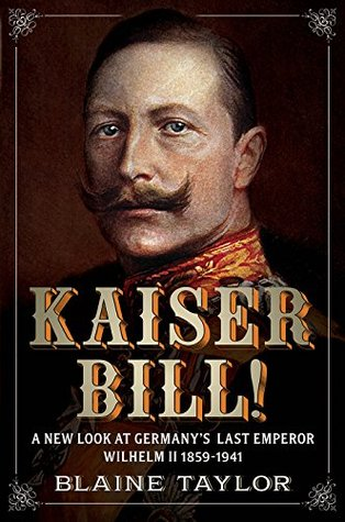 Kaiser Bill! A New Look at Imperial Germanys Last Emperor, Wilhelm II, 1859-1941  by  Blaine Taylor