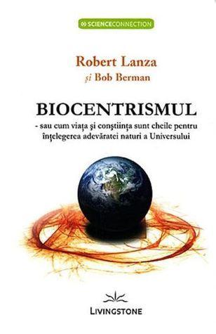Biocentrismul - sau cum viata si constiinta sunt cheile pentru intelegerea adevaratei naturi a Universului Robert Lanza