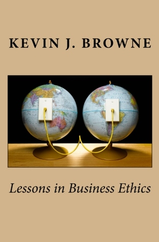 Lessons in Business Ethics  by  Kevin J Browne