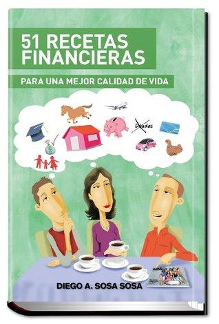 51 Recetas Financieras: Para una mejor calidad de vida  by  Diego A. Sosa Sosa