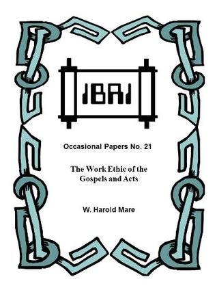 The Work Ethic of the Gospels and Acts (IBRI Occasional Papers Book 21)  by  W. Harold Mare